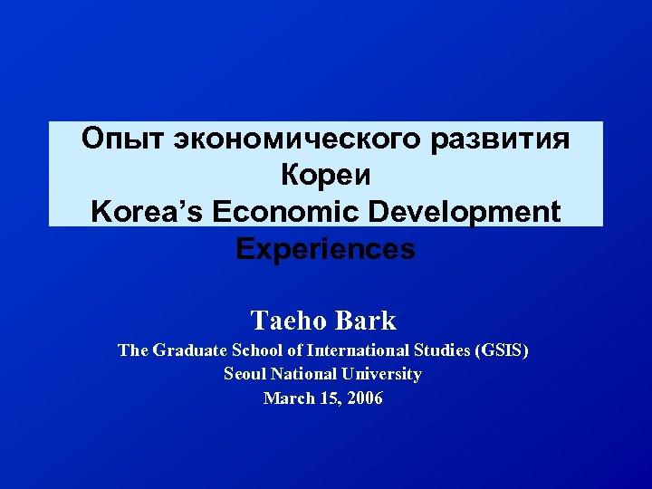 Опыт экономического развития Кореи Korea's Economic Development Experiences Taeho Bark The Graduate School of