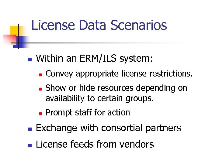 License Data Scenarios n Within an ERM/ILS system: n n n Convey appropriate license