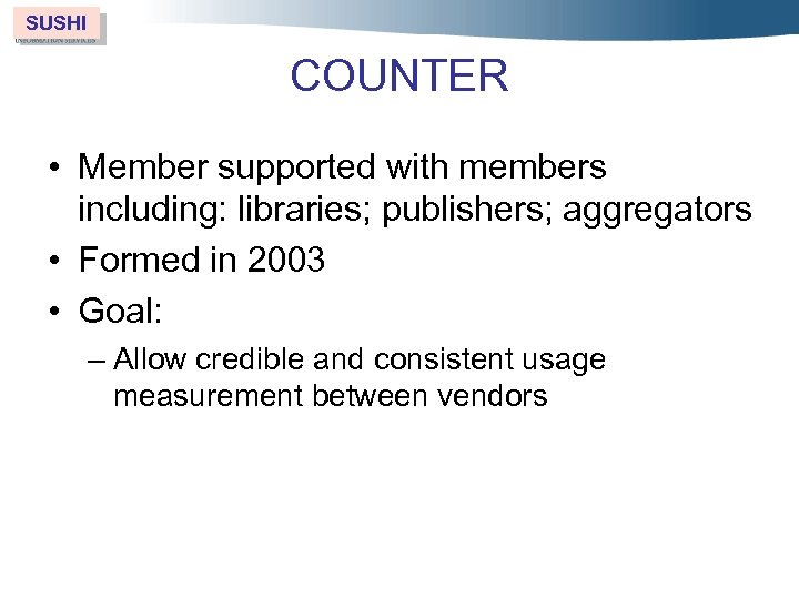 SUSHI COUNTER • Member supported with members including: libraries; publishers; aggregators • Formed in