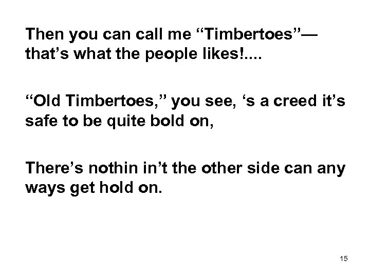 "Then you can call me ""Timbertoes""— that's what the people likes!. . ""Old Timbertoes,"