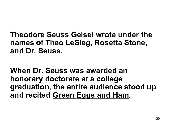 Theodore Seuss Geisel wrote under the names of Theo Le. Sieg, Rosetta Stone, and