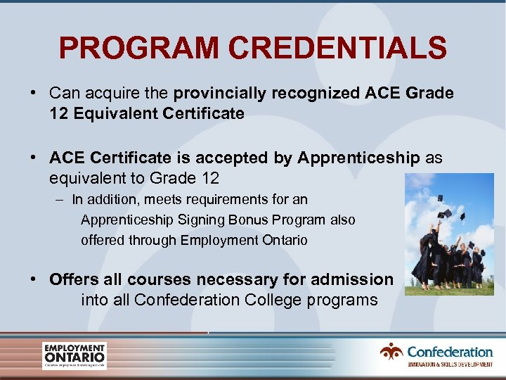 PROGRAM CREDENTIALS • Can acquire the provincially recognized ACE Grade 12 Equivalent Certificate •