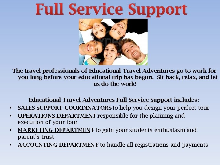 Full Service Support The travel professionals of Educational Travel Adventures go to work for