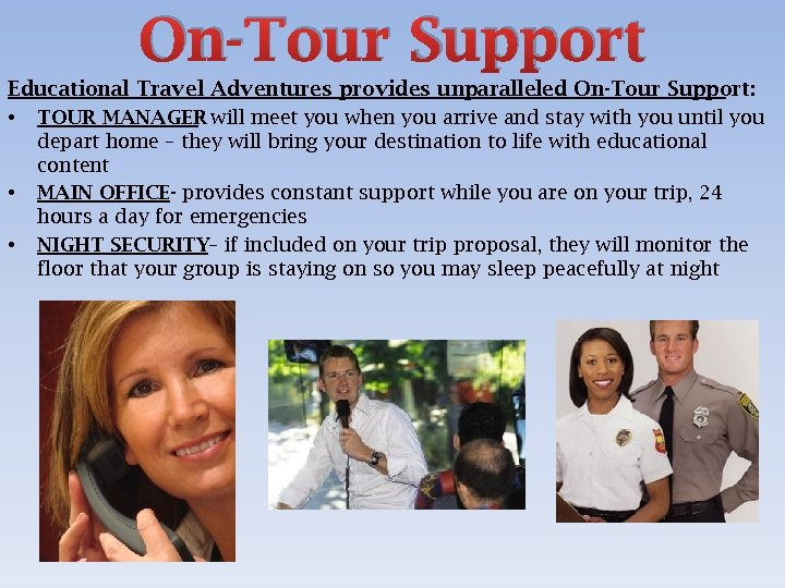 On-Tour Support Educational Travel Adventures provides unparalleled On-Tour Support: • TOUR MANAGER will meet