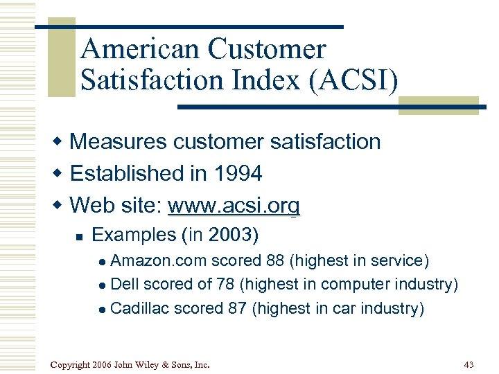 American Customer Satisfaction Index (ACSI) w Measures customer satisfaction w Established in 1994 w