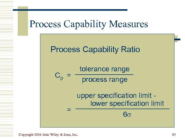 Process Capability Measures Process Capability Ratio tolerance range process range Cp = = upper