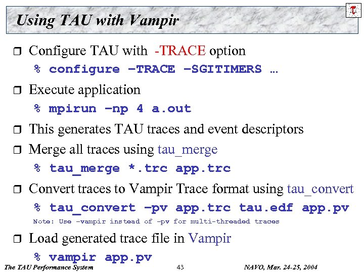 Using TAU with Vampir r Configure TAU with -TRACE option % configure –TRACE –SGITIMERS