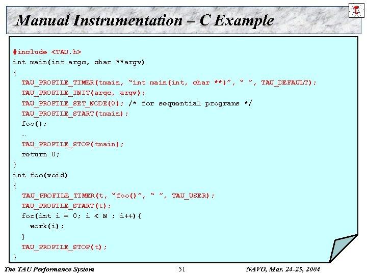 Manual Instrumentation – C Example #include <TAU. h> int main(int argc, char **argv) {
