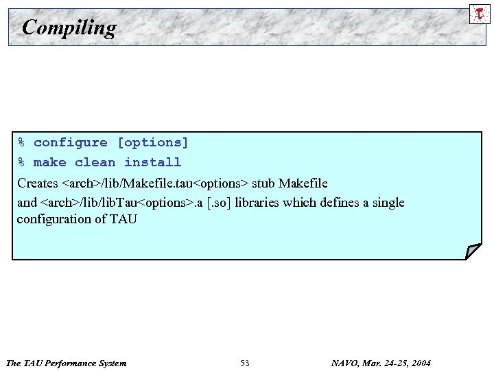 Compiling % configure [options] % make clean install Creates <arch>/lib/Makefile. tau<options> stub Makefile and