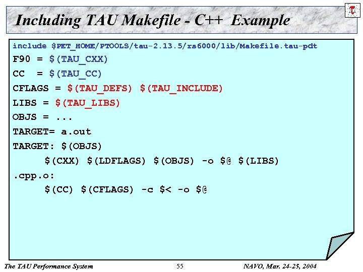 Including TAU Makefile - C++ Example include $PET_HOME/PTOOLS/tau-2. 13. 5/rs 6000/lib/Makefile. tau-pdt F 90