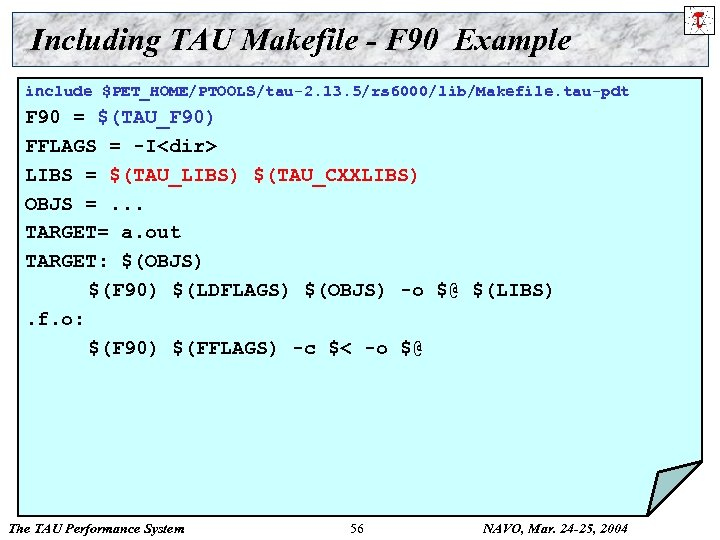 Including TAU Makefile - F 90 Example include $PET_HOME/PTOOLS/tau-2. 13. 5/rs 6000/lib/Makefile. tau-pdt F