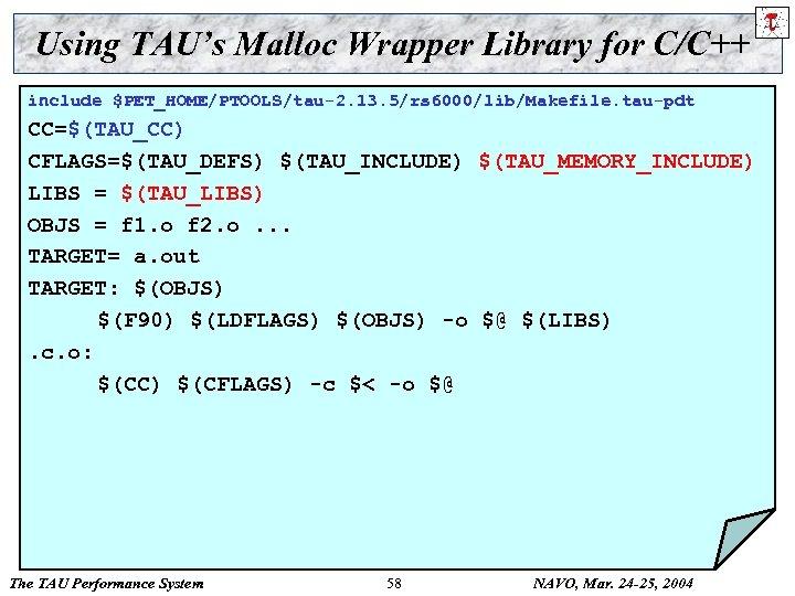 Using TAU's Malloc Wrapper Library for C/C++ include $PET_HOME/PTOOLS/tau-2. 13. 5/rs 6000/lib/Makefile. tau-pdt CC=$(TAU_CC)