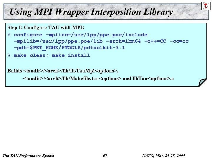 Using MPI Wrapper Interposition Library Step I: Configure TAU with MPI: % configure –mpiinc=/usr/lpp/ppe.