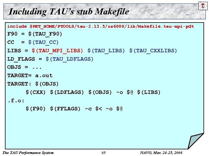 Including TAU's stub Makefile include $PET_HOME/PTOOLS/tau-2. 13. 5/rs 6000/lib/Makefile. tau-mpi-pdt F 90 = $(TAU_F