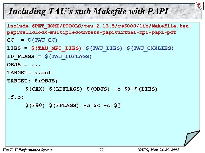 Including TAU's stub Makefile with PAPI include $PET_HOME/PTOOLS/tau-2. 13. 5/rs 6000/lib/Makefile. taupapiwallclock-multiplecounters-papivirtual-mpi-papi-pdt CC =