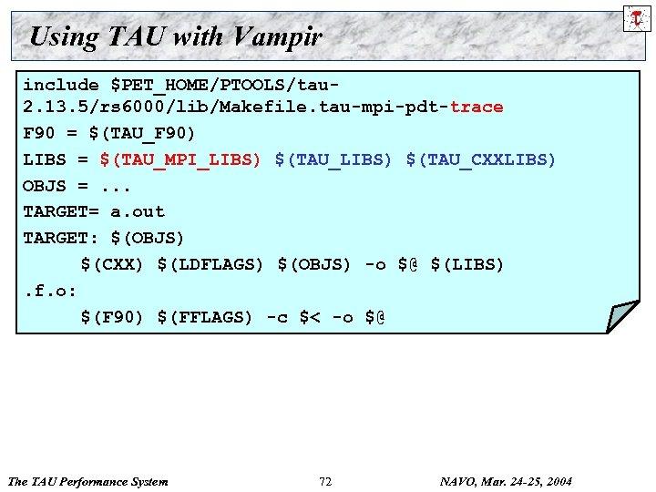 Using TAU with Vampir include $PET_HOME/PTOOLS/tau 2. 13. 5/rs 6000/lib/Makefile. tau-mpi-pdt-trace F 90 =