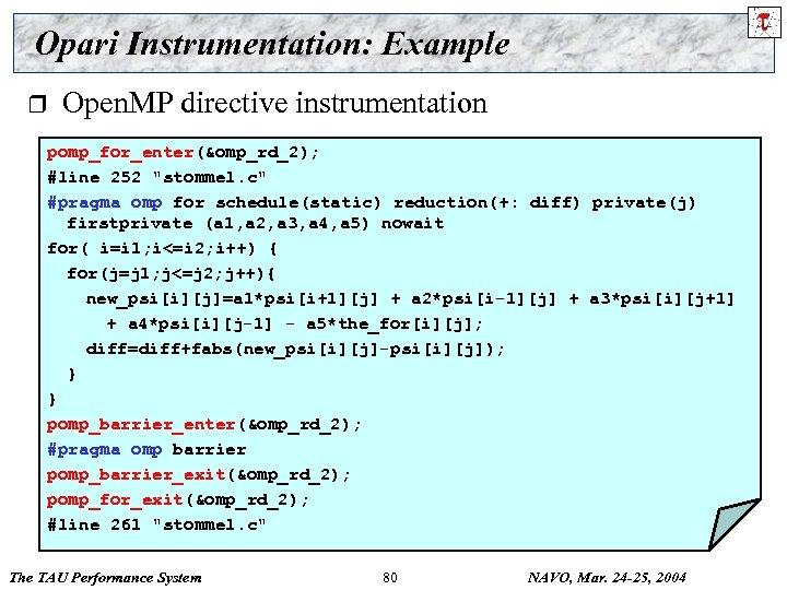 Opari Instrumentation: Example r Open. MP directive instrumentation pomp_for_enter(&omp_rd_2); #line 252