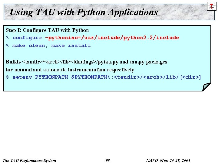 Using TAU with Python Applications Step I: Configure TAU with Python % configure –pythoninc=/usr/include/python