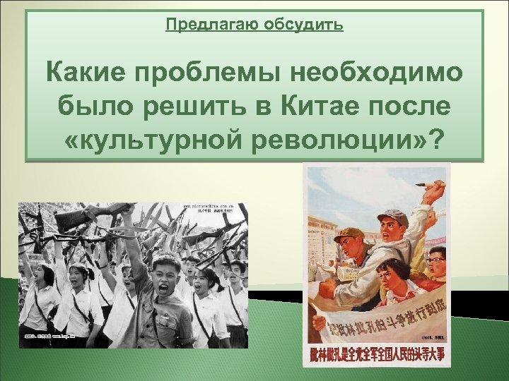Предлагаю обсудить Какие проблемы необходимо было решить в Китае после . «культурной революции» ?