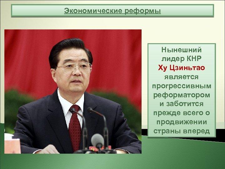 Экономические реформы Нынешний лидер КНР Ху Цзиньтао является прогрессивным реформатором и заботится прежде всего