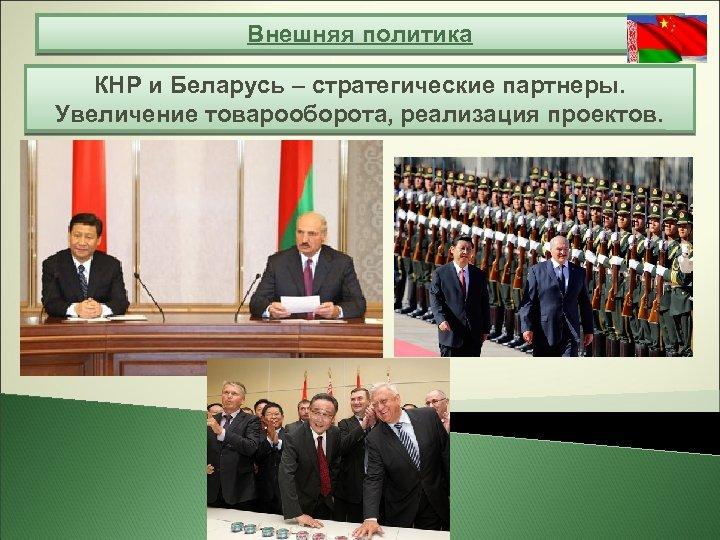 Внешняя политика КНР и Беларусь – стратегические партнеры. Увеличение товарооборота, реализация проектов.