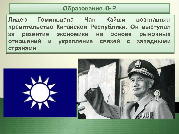 Образование КНР Лидер Гоминьдана Чан Кайши возглавлял правительство Китайской Республики. Он выступал за развитие