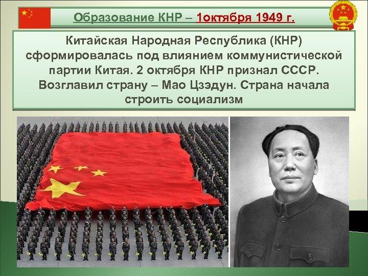 Образование КНР – 1 октября 1949 г. Китайская Народная Республика (КНР) сформировалась под влиянием