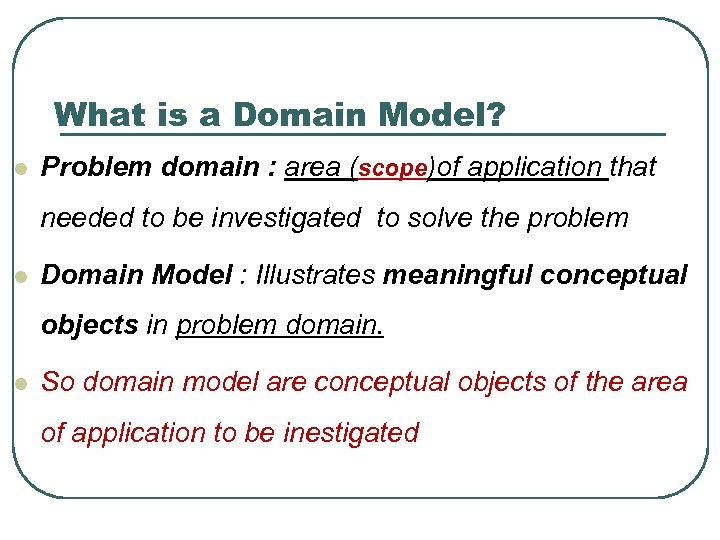 What is a Domain Model? l Problem domain : area (scope)of application that needed