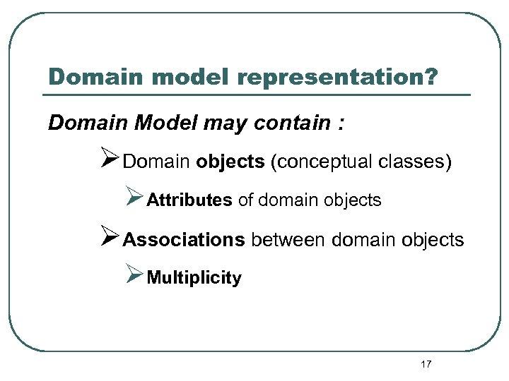 Domain model representation? Domain Model may contain : ØDomain objects (conceptual classes) ØAttributes of