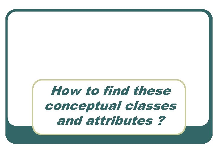 How to find these conceptual classes and attributes ?