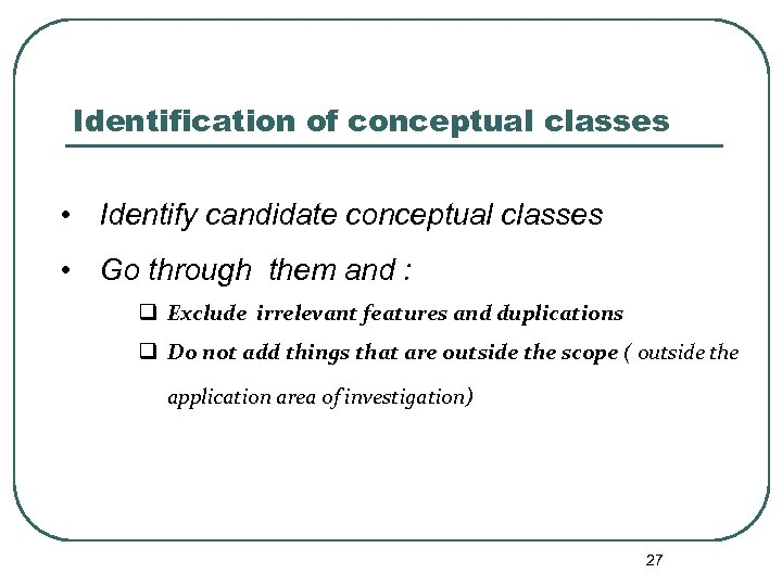 Identification of conceptual classes • Identify candidate conceptual classes • Go through them and
