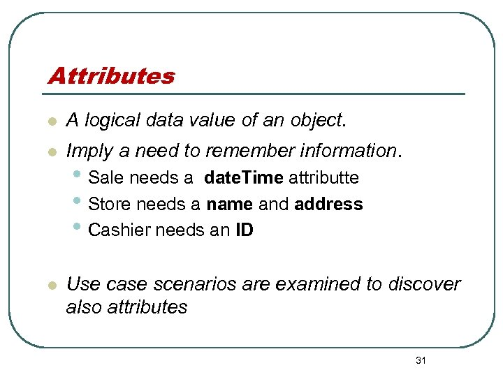Attributes l A logical data value of an object. l Imply a need to