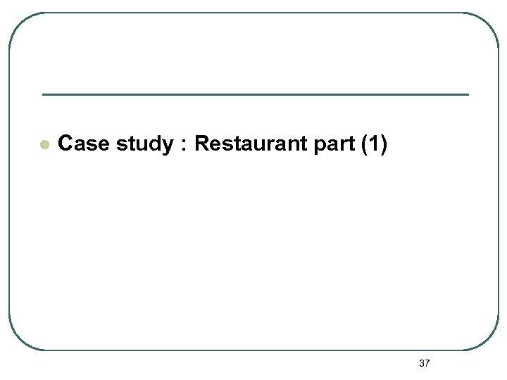 l Case study : Restaurant part (1) 37
