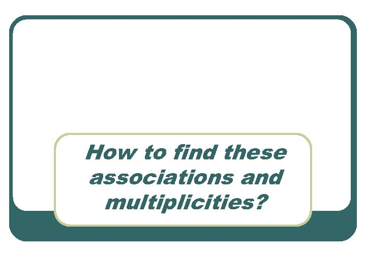 How to find these associations and multiplicities?
