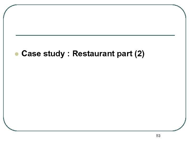 l Case study : Restaurant part (2) 53
