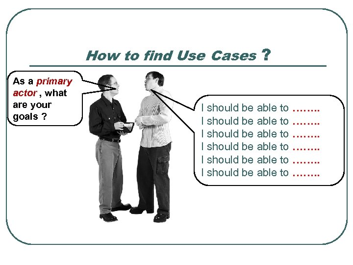 How to find Use Cases ? As a primary actor , what are your