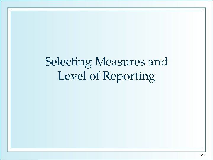 Selecting Measures and Level of Reporting 27