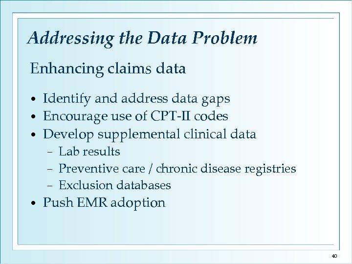 Addressing the Data Problem Enhancing claims data Identify and address data gaps • Encourage