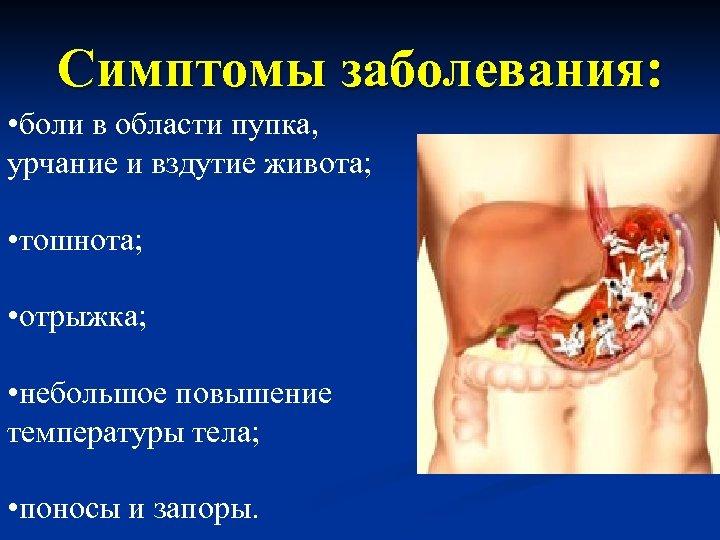 Симптомы заболевания: • боли в области пупка, урчание и вздутие живота; • тошнота; •