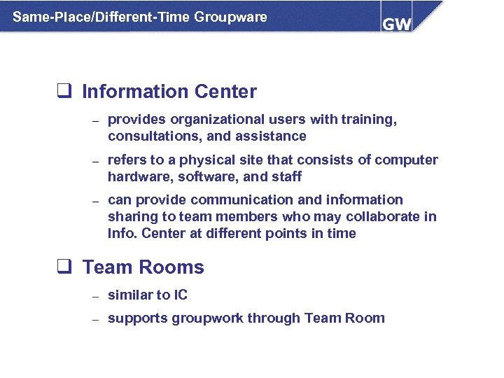 Same-Place/Different-Time Groupware q Information Center – provides organizational users with training, consultations, and assistance
