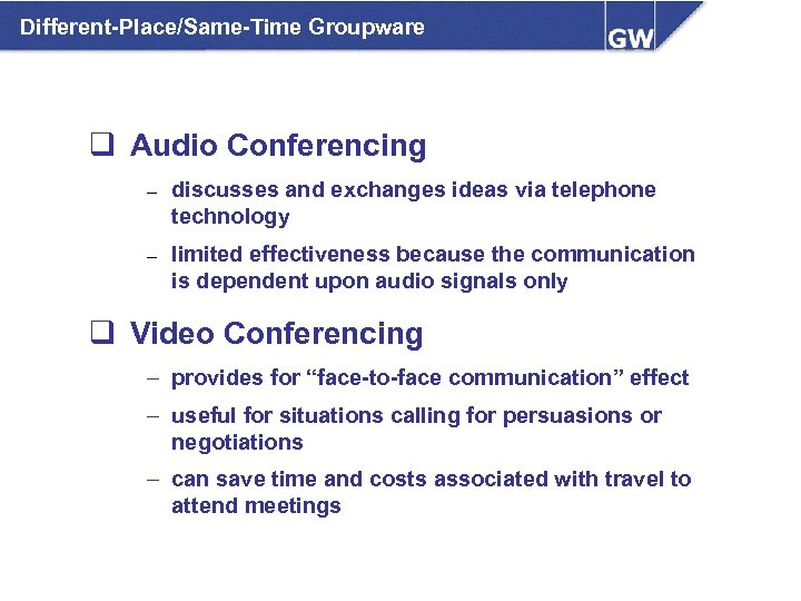 Different-Place/Same-Time Groupware q Audio Conferencing – discusses and exchanges ideas via telephone technology –