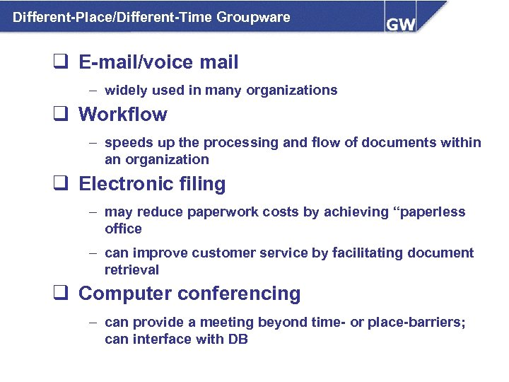 Different-Place/Different-Time Groupware q E-mail/voice mail – widely used in many organizations q Workflow –