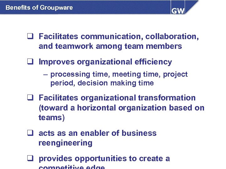 Benefits of Groupware q Facilitates communication, collaboration, and teamwork among team members q Improves