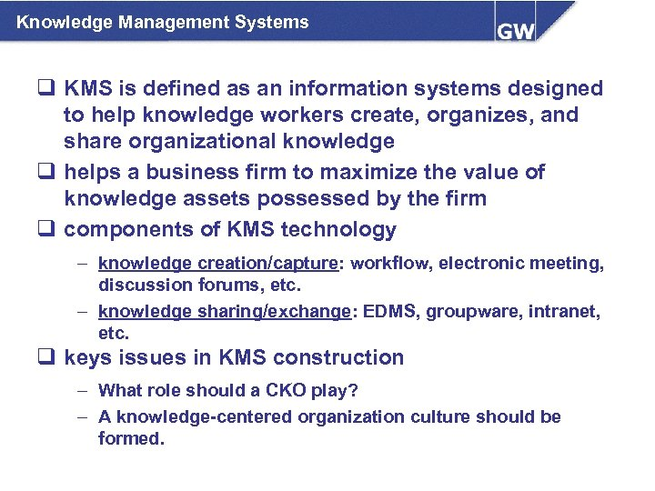Knowledge Management Systems q KMS is defined as an information systems designed to help
