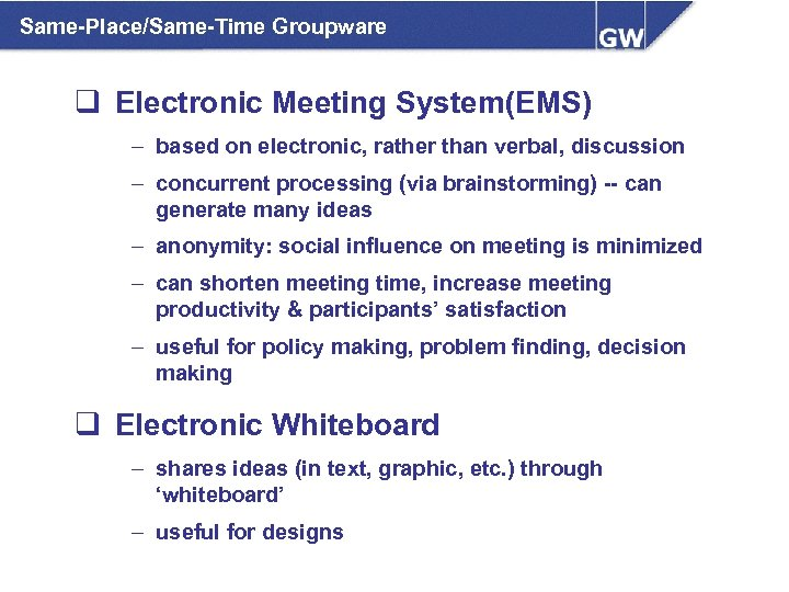 Same-Place/Same-Time Groupware q Electronic Meeting System(EMS) – based on electronic, rather than verbal, discussion