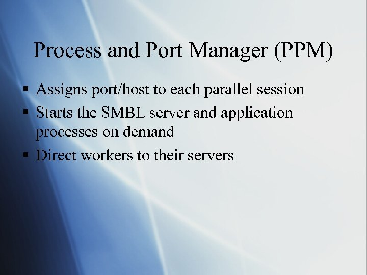 Process and Port Manager (PPM) § Assigns port/host to each parallel session § Starts
