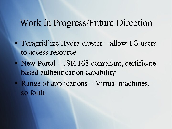 Work in Progress/Future Direction § Teragrid'ize Hydra cluster – allow TG users to access
