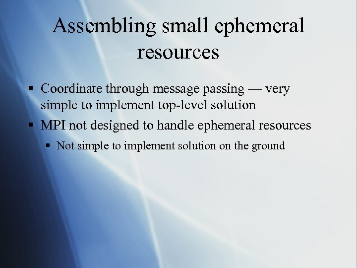 Assembling small ephemeral resources § Coordinate through message passing — very simple to implement
