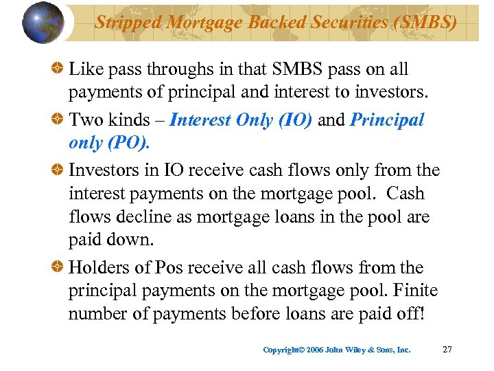 Stripped Mortgage Backed Securities (SMBS) Like pass throughs in that SMBS pass on all