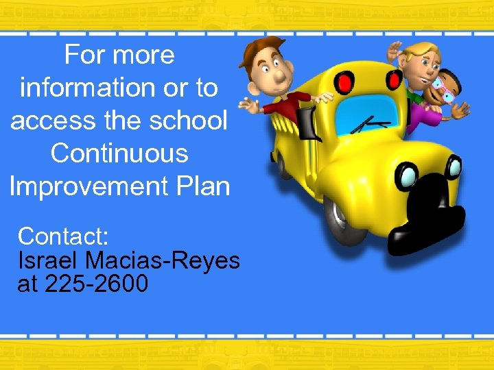 For more information or to access the school Continuous Improvement Plan Contact: Israel Macias-Reyes